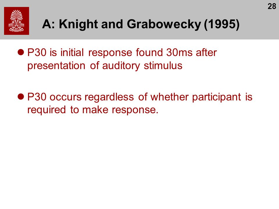 28 A: Knight and Grabowecky (1995) P30 is initial response found 30ms after presentation of auditory stimulus P30 occurs regardless of whether participant is required to make response.