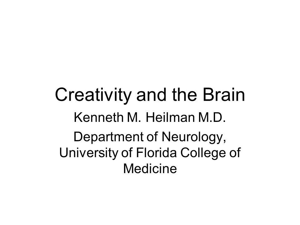 Creativity and the Brain Kenneth M. Heilman M.D. Department of Neurology, University of Florida College of Medicine