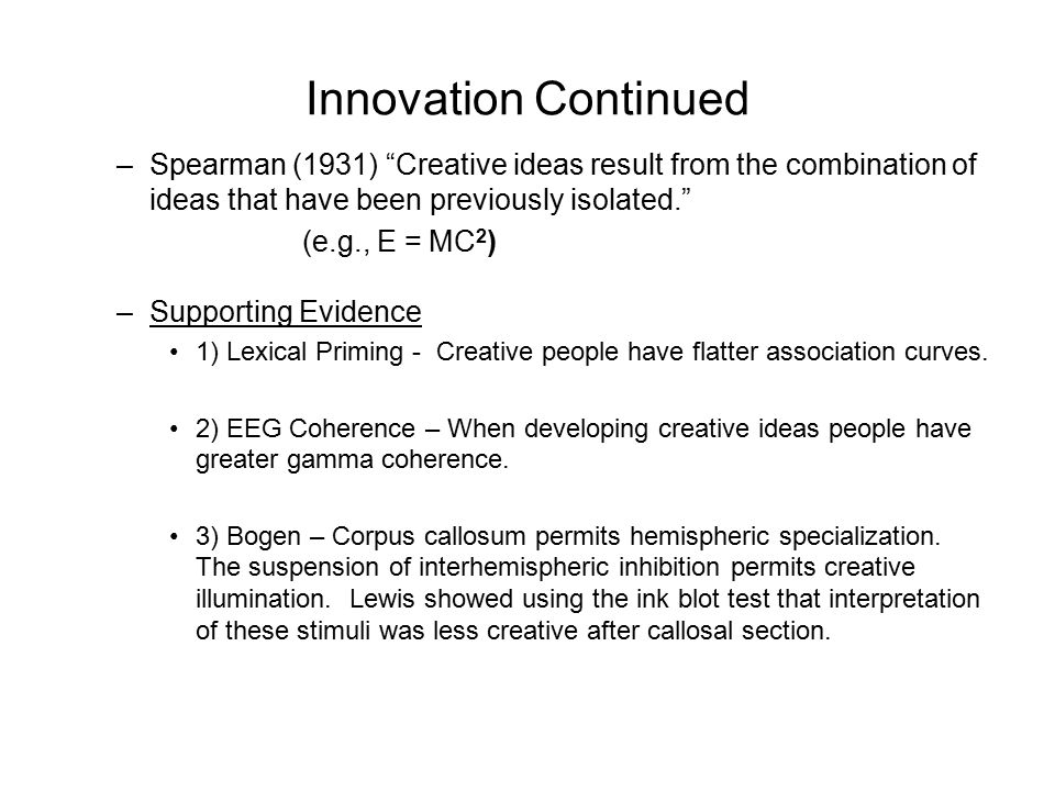 Innovation Continued –Spearman (1931) Creative ideas result from the combination of ideas that have been previously isolated. (e.g., E = MC 2 ) –Supporting Evidence 1) Lexical Priming - Creative people have flatter association curves.