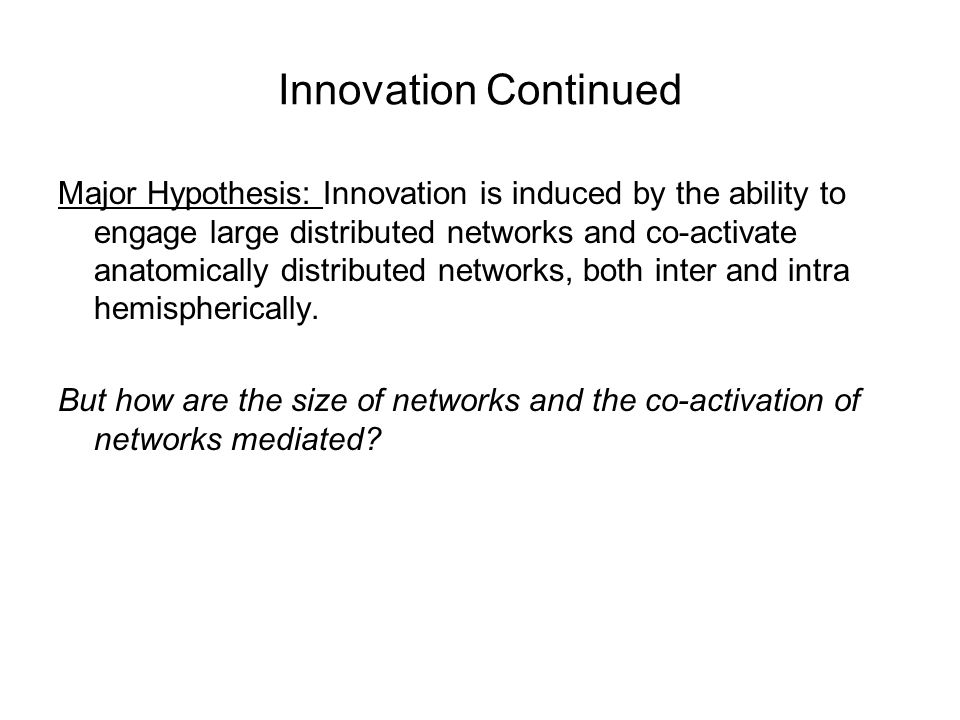 Innovation Continued Major Hypothesis: Innovation is induced by the ability to engage large distributed networks and co-activate anatomically distributed networks, both inter and intra hemispherically.