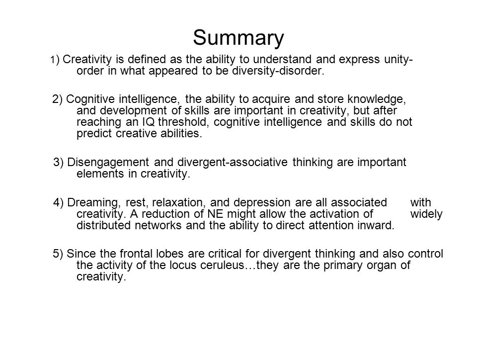 Summary 1 ) Creativity is defined as the ability to understand and express unity- order in what appeared to be diversity-disorder. 2) Cognitive intell