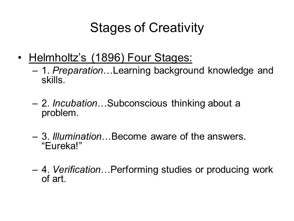Stages of Creativity Helmholtz's (1896) Four Stages: –1. Preparation…Learning background knowledge and skills. –2. Incubation…Subconscious thinking ab