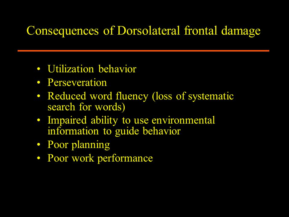 Consequences of Dorsolateral frontal damage Utilization behavior Perseveration Reduced word fluency (loss of systematic search for words) Impaired ability to use environmental information to guide behavior Poor planning Poor work performance