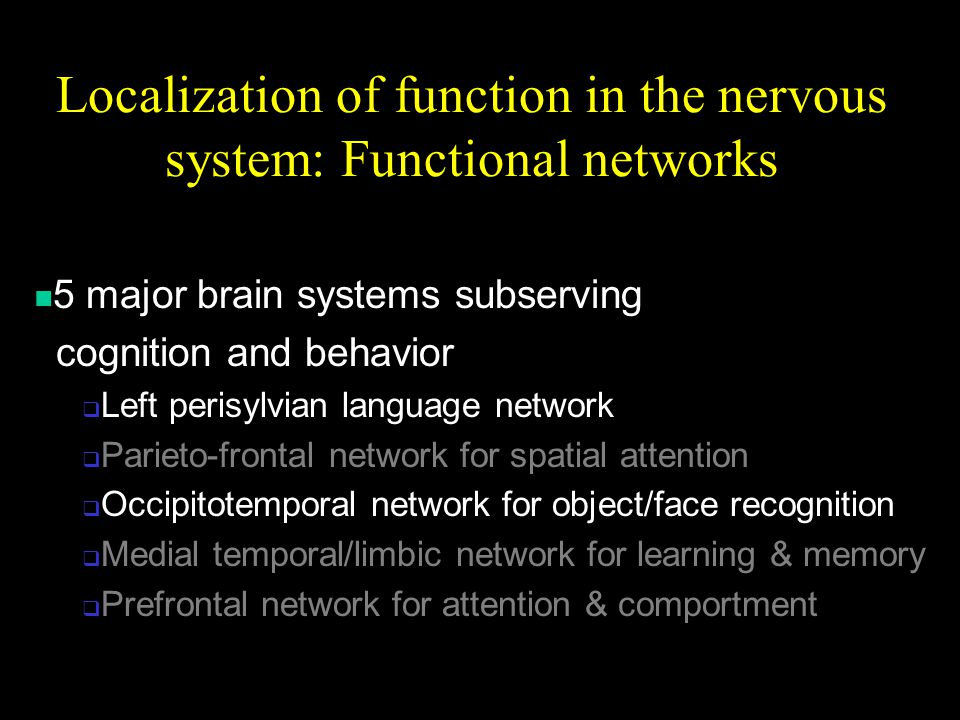 Localization of function in the nervous system: Functional networks 5 major brain systems subserving cognition and behavior  Left perisylvian language network  Parieto-frontal network for spatial attention  Occipitotemporal network for object/face recognition  Medial temporal/limbic network for learning & memory  Prefrontal network for attention & comportment