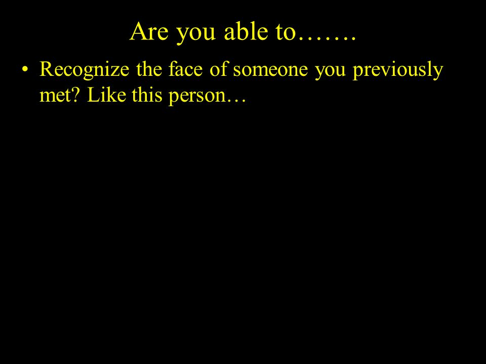 Are you able to……. Recognize the face of someone you previously met Like this person…