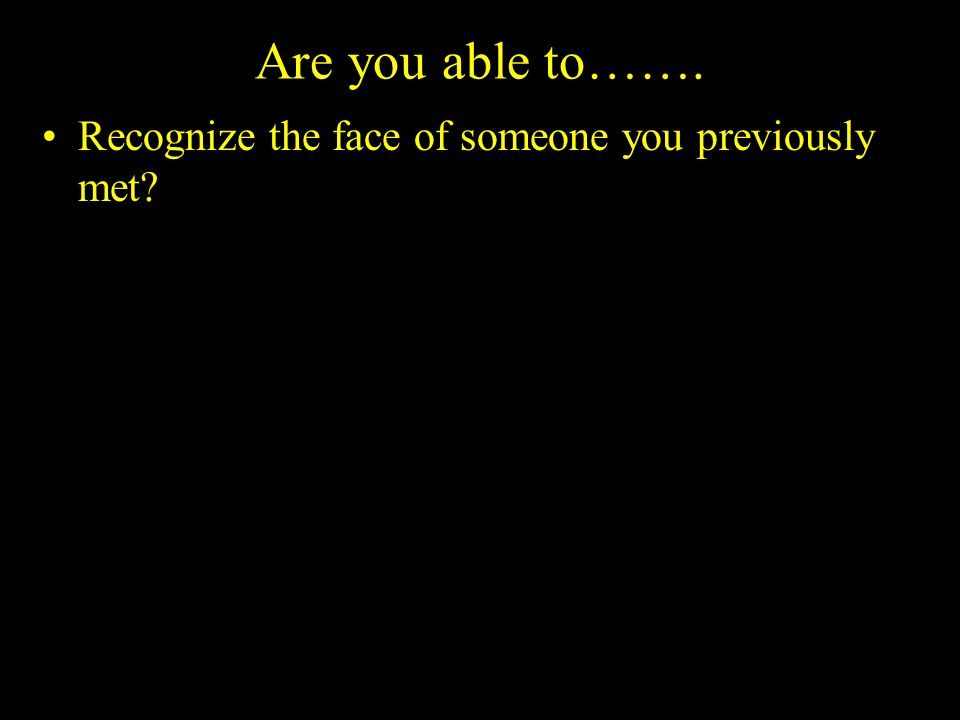 Are you able to……. Recognize the face of someone you previously met