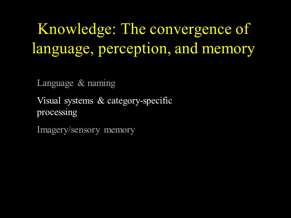 Knowledge: The convergence of language, perception, and memory Language & naming Visual systems & category-specific processing Imagery/sensory memory