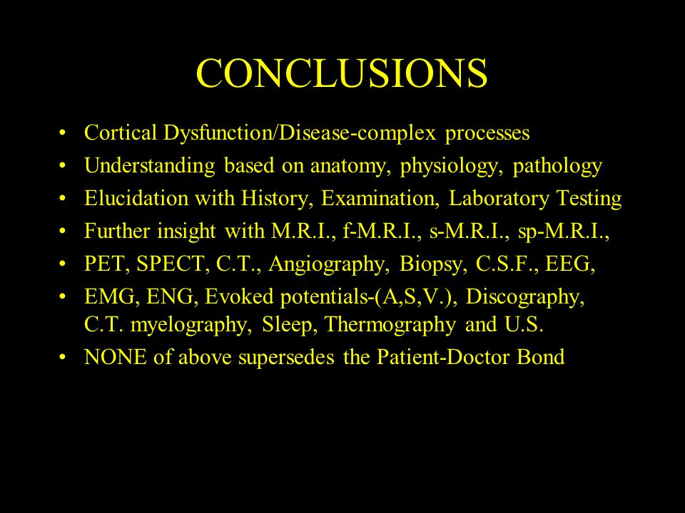 CONCLUSIONS Cortical Dysfunction/Disease-complex processes Understanding based on anatomy, physiology, pathology Elucidation with History, Examination, Laboratory Testing Further insight with M.R.I., f-M.R.I., s-M.R.I., sp-M.R.I., PET, SPECT, C.T., Angiography, Biopsy, C.S.F., EEG, EMG, ENG, Evoked potentials-(A,S,V.), Discography, C.T.