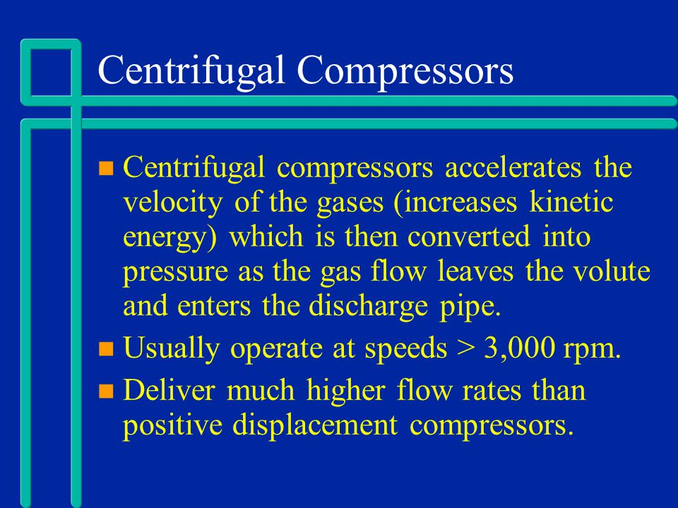 Centrifugal Compressors Centrifugal compressors accelerates the velocity of the gases (increases kinetic energy) which is then converted into pressure
