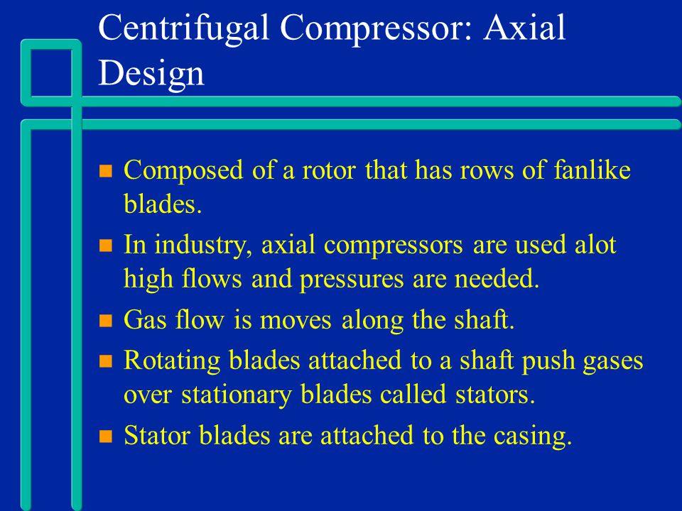 Centrifugal Compressor: Axial Design Composed of a rotor that has rows of fanlike blades. In industry, axial compressors are used alot high flows and