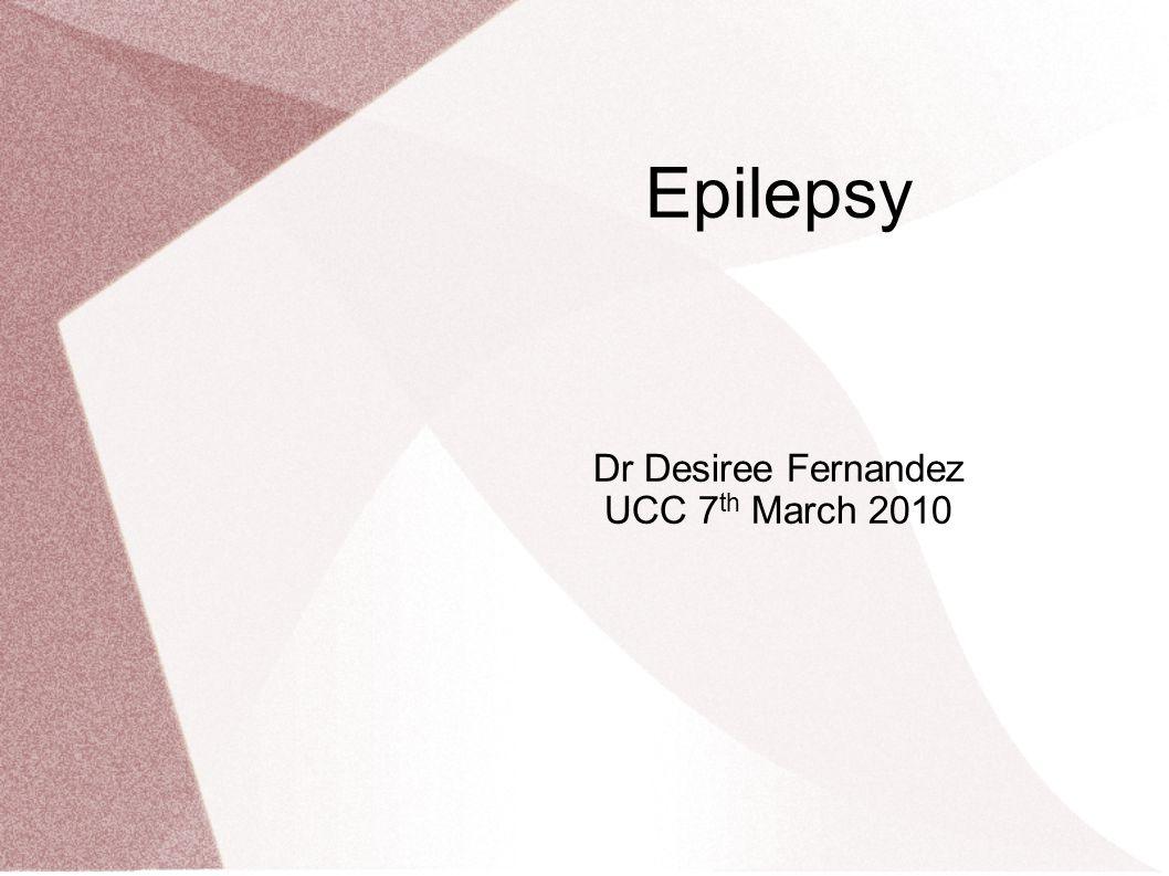 Epilepsy Dr Desiree Fernandez UCC 7 th March 2010