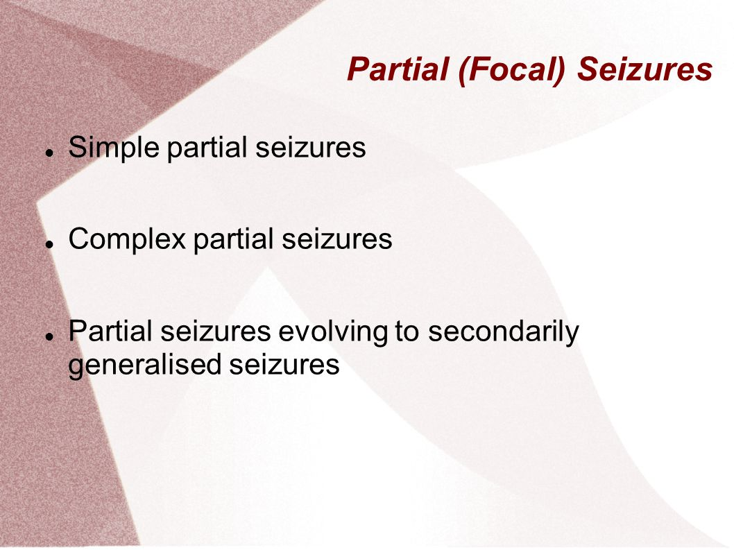 Partial (Focal) Seizures Simple partial seizures Complex partial seizures Partial seizures evolving to secondarily generalised seizures