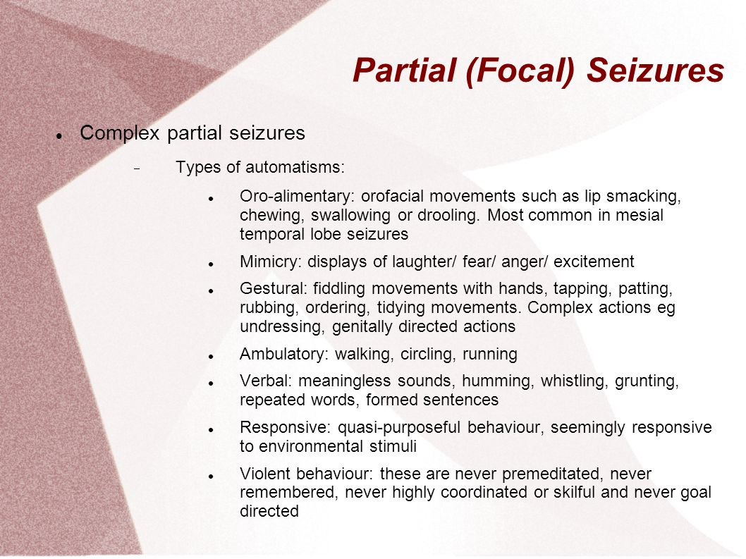 Partial (Focal) Seizures Complex partial seizures  Types of automatisms: Oro-alimentary: orofacial movements such as lip smacking, chewing, swallowin