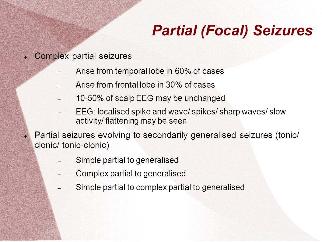 Partial (Focal) Seizures Complex partial seizures  Arise from temporal lobe in 60% of cases  Arise from frontal lobe in 30% of cases  10-50% of sca