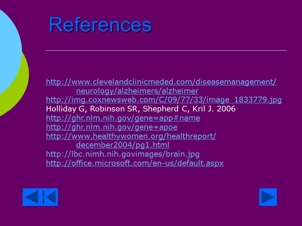References  http://www.ahaf.org/alzdis/about/AD_2003.jpg http://www.ahaf.org/alzdis/about/AD_2003.jpg  http://www.ahaf.org/alzdis/about/BrainAlzheimer.htm http://www.ahaf.org/alzdis/about/BrainAlzheimer.htm  http://alzheimers.about.com/od/research/a/inflammation.htm http://alzheimers.about.com/od/research/a/inflammation.htm  http://www.alzheimers.org/pr03/02.htm http://www.alzheimers.org/pr03/02.htm  http://www.alz.org/AboutAD/causes.asp http://www.alz.org/AboutAD/causes.asp  http://www.alz.org/AboutAD/Statistics.asp http://www.alz.org/AboutAD/Statistics.asp  http://www.benbest.com/lifeext/Alzheimer.html http://www.benbest.com/lifeext/Alzheimer.html