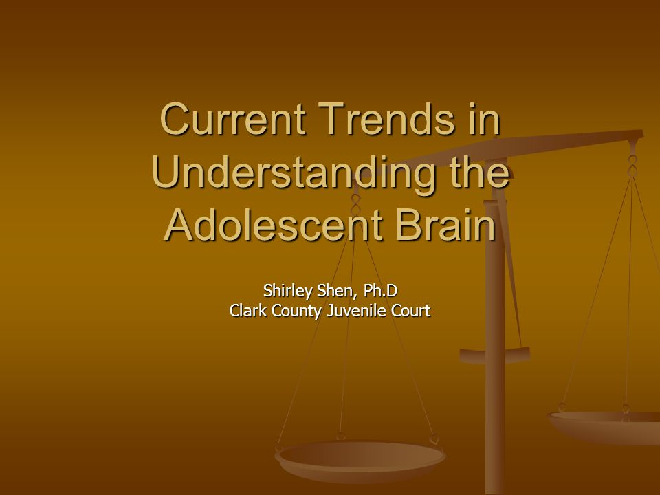 Current Trends in Understanding the Adolescent Brain Shirley Shen, Ph.D Clark County Juvenile Court