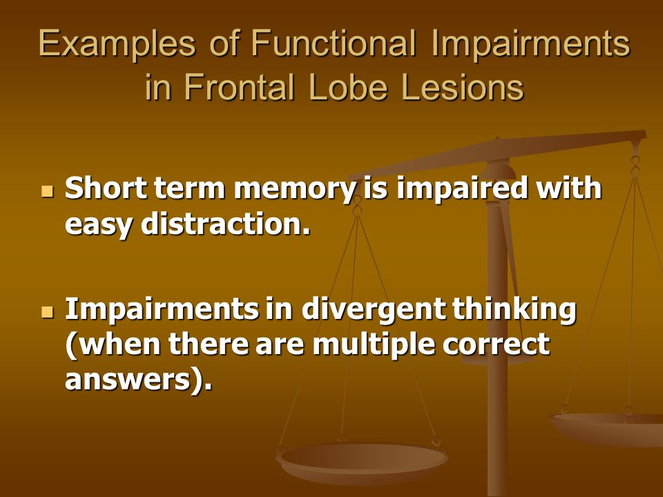 Examples of Functional Impairments in Frontal Lobe Lesions Short term memory is impaired with easy distraction. Short term memory is impaired with eas