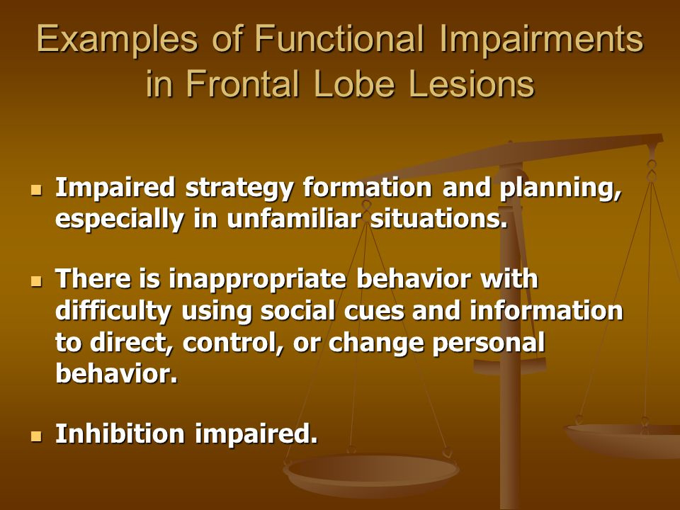 Examples of Functional Impairments in Frontal Lobe Lesions Impaired strategy formation and planning, especially in unfamiliar situations. Impaired str