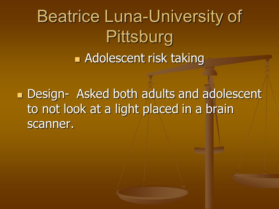 Beatrice Luna-University of Pittsburg Adolescent risk taking Adolescent risk taking Design- Asked both adults and adolescent to not look at a light pl