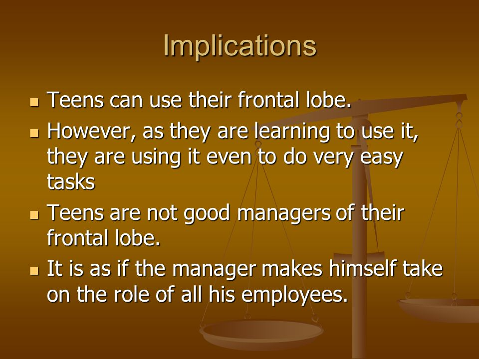 Implications Teens can use their frontal lobe. Teens can use their frontal lobe. However, as they are learning to use it, they are using it even to do