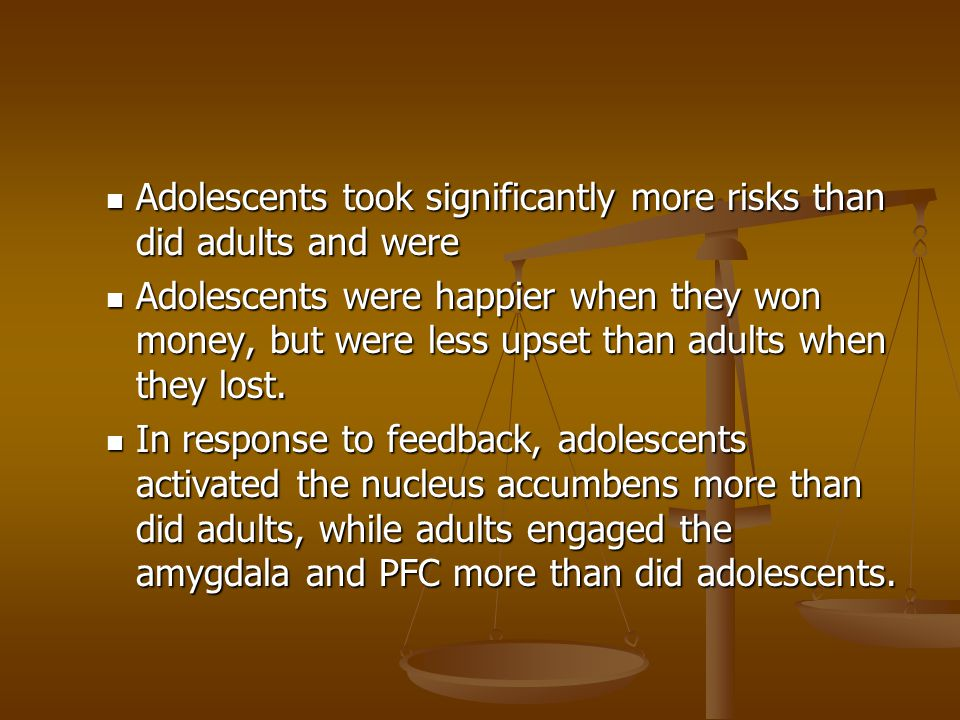 Adolescents took significantly more risks than did adults and were Adolescents took significantly more risks than did adults and were Adolescents were happier when they won money, but were less upset than adults when they lost.