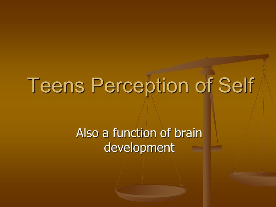Teens Perception of Self Also a function of brain development