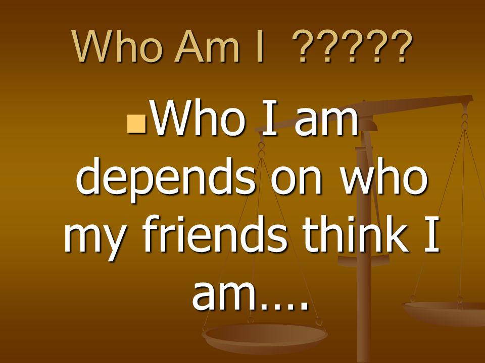 Who Am I ????? Who I am depends on who my friends think I am…. Who I am depends on who my friends think I am….
