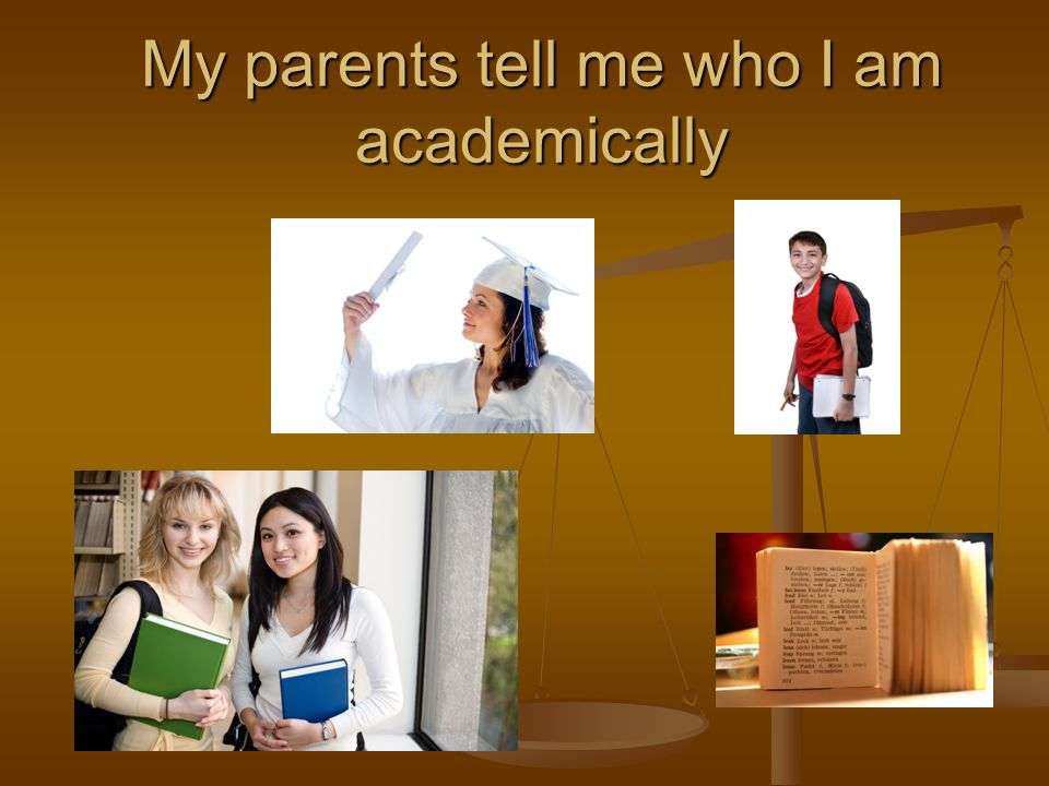 My parents tell me who I am academically