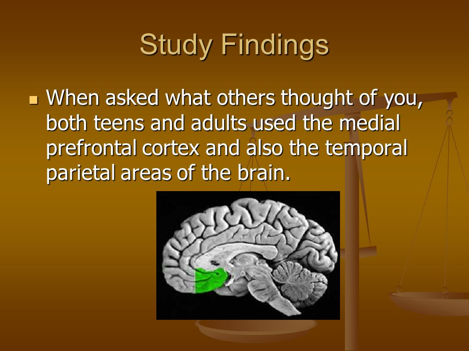 Study Findings When asked what others thought of you, both teens and adults used the medial prefrontal cortex and also the temporal parietal areas of the brain.