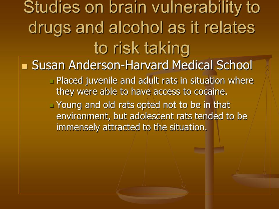 Studies on brain vulnerability to drugs and alcohol as it relates to risk taking Susan Anderson-Harvard Medical School Susan Anderson-Harvard Medical