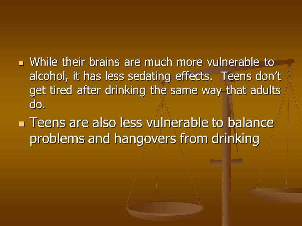 While their brains are much more vulnerable to alcohol, it has less sedating effects.