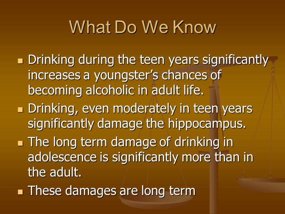 What Do We Know Drinking during the teen years significantly increases a youngster's chances of becoming alcoholic in adult life. Drinking during the
