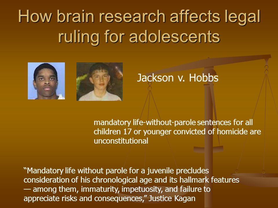 How brain research affects legal ruling for adolescents mandatory life-without-parole sentences for all children 17 or younger convicted of homicide are unconstitutional Jackson v.