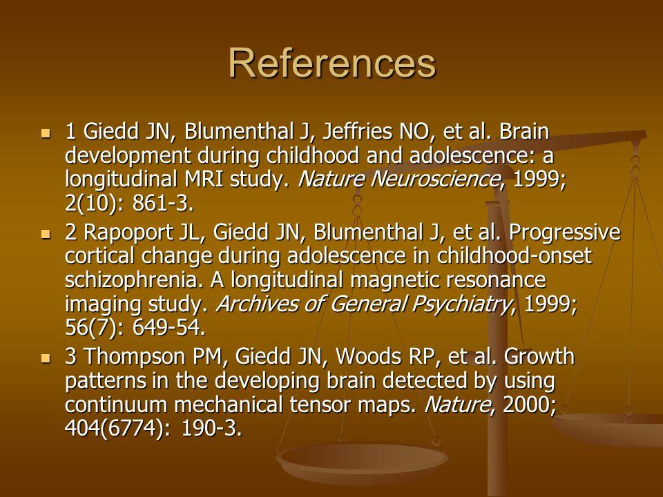 References 1 Giedd JN, Blumenthal J, Jeffries NO, et al. Brain development during childhood and adolescence: a longitudinal MRI study. Nature Neurosci