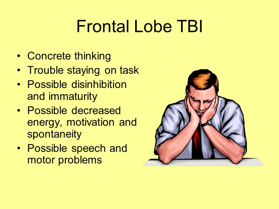 Frontal Lobe TBI Concrete thinking Trouble staying on task Possible disinhibition and immaturity Possible decreased energy, motivation and spontaneity