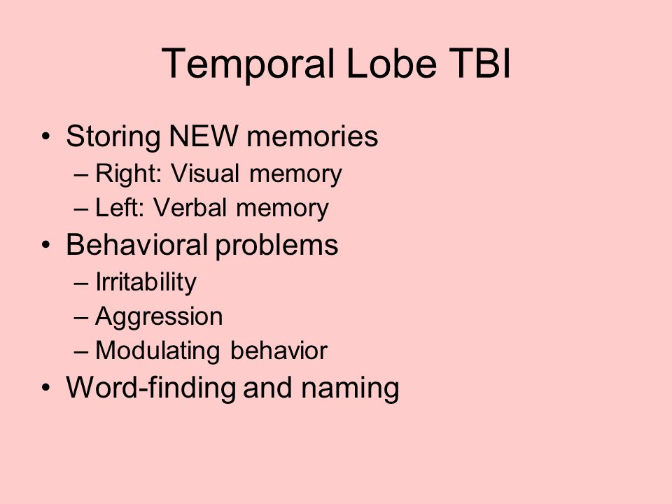 Temporal Lobe TBI Storing NEW memories –Right: Visual memory –Left: Verbal memory Behavioral problems –Irritability –Aggression –Modulating behavior W