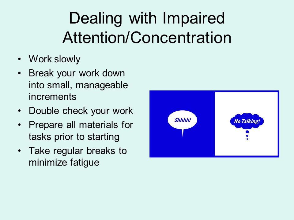 Dealing with Impaired Attention/Concentration Work slowly Break your work down into small, manageable increments Double check your work Prepare all ma