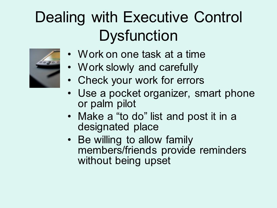 Dealing with Executive Control Dysfunction Work on one task at a time Work slowly and carefully Check your work for errors Use a pocket organizer, sma