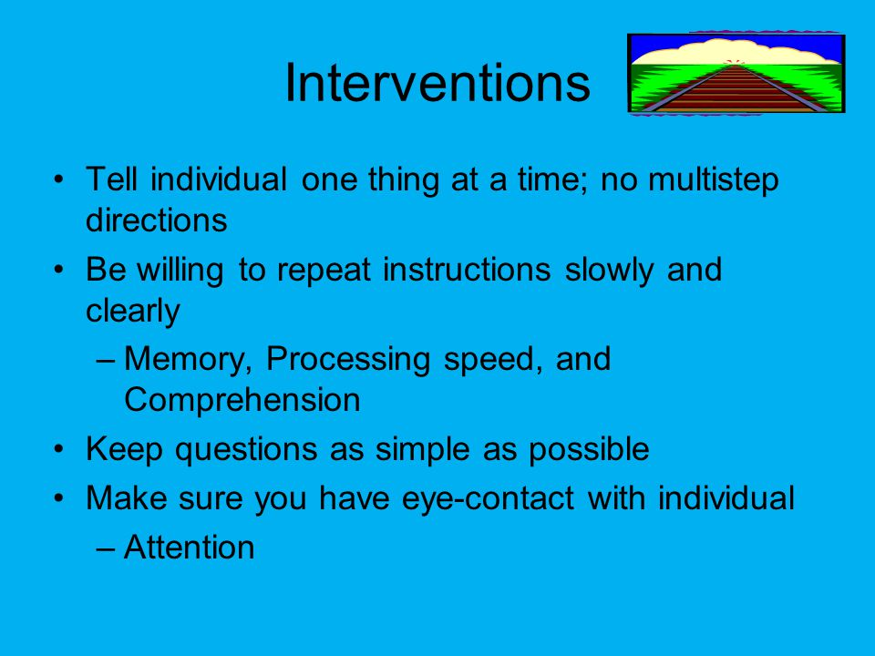 Interventions Tell individual one thing at a time; no multistep directions Be willing to repeat instructions slowly and clearly –Memory, Processing sp