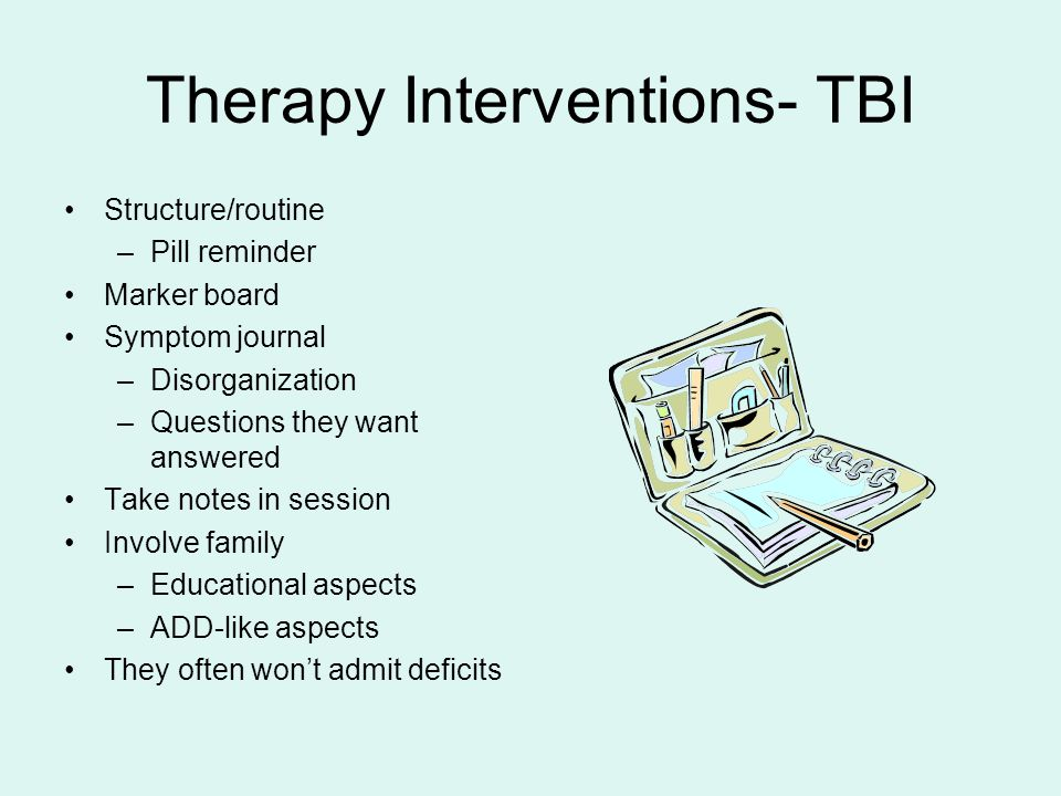 Therapy Interventions- TBI Structure/routine –Pill reminder Marker board Symptom journal –Disorganization –Questions they want answered Take notes in