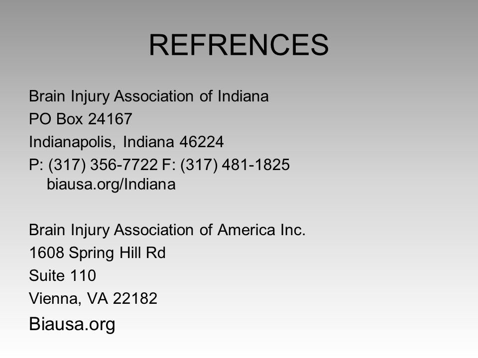 REFRENCES Brain Injury Association of Indiana PO Box 24167 Indianapolis, Indiana 46224 P: (317) 356-7722 F: (317) 481-1825 biausa.org/Indiana Brain In