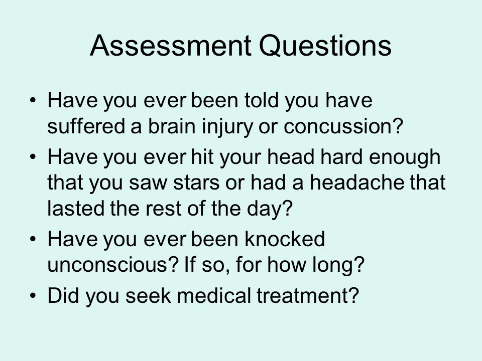 Assessment Questions Have you ever been told you have suffered a brain injury or concussion? Have you ever hit your head hard enough that you saw star