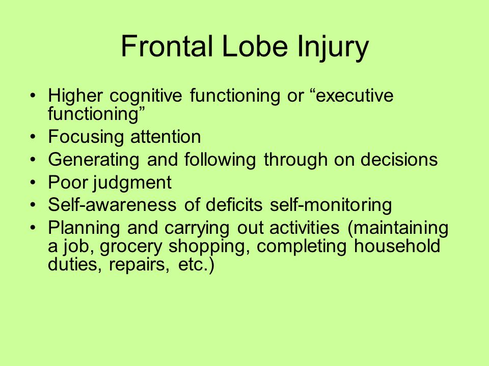 "Frontal Lobe Injury Higher cognitive functioning or ""executive functioning"" Focusing attention Generating and following through on decisions Poor judg"