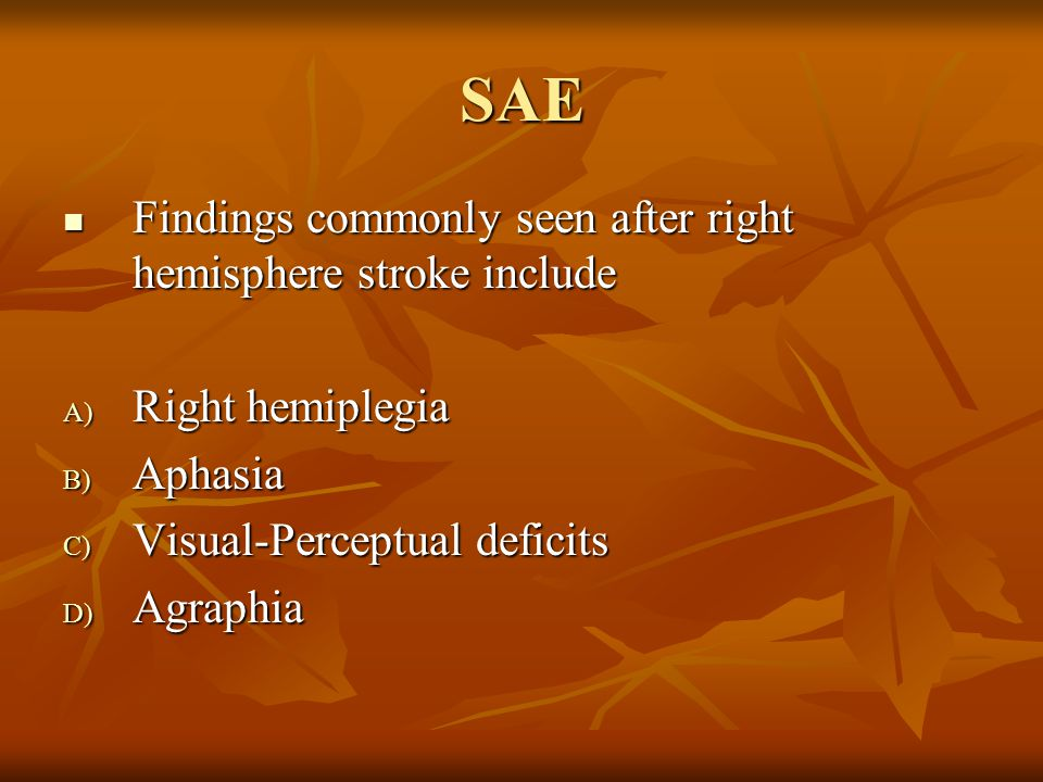 SAE Findings commonly seen after right hemisphere stroke include Findings commonly seen after right hemisphere stroke include A) Right hemiplegia B) Aphasia C) Visual-Perceptual deficits D) Agraphia