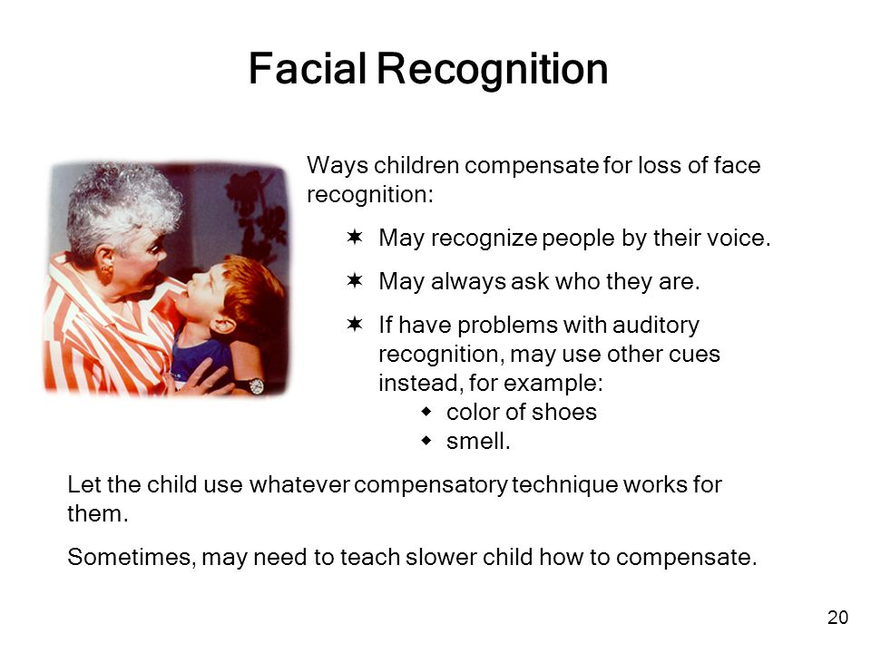 Facial Recognition Ways children compensate for loss of face recognition:  May recognize people by their voice.  May always ask who they are.  If h