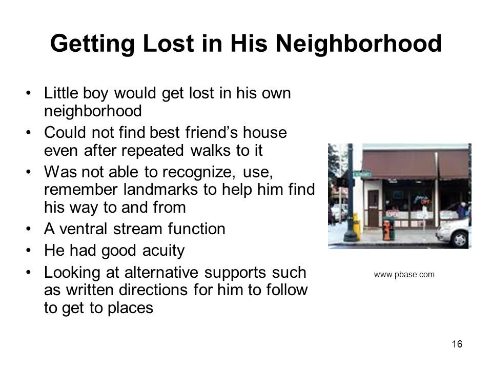 16 Getting Lost in His Neighborhood Little boy would get lost in his own neighborhood Could not find best friend's house even after repeated walks to