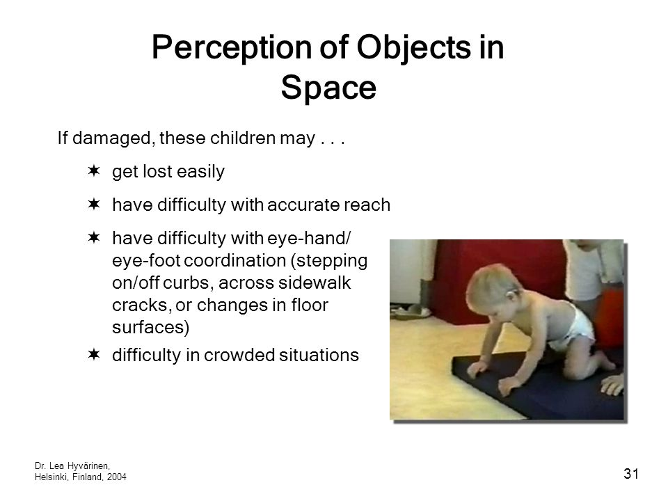 Perception of Objects in Space  get lost easily If damaged, these children may...  have difficulty with accurate reach  have difficulty with eye-ha