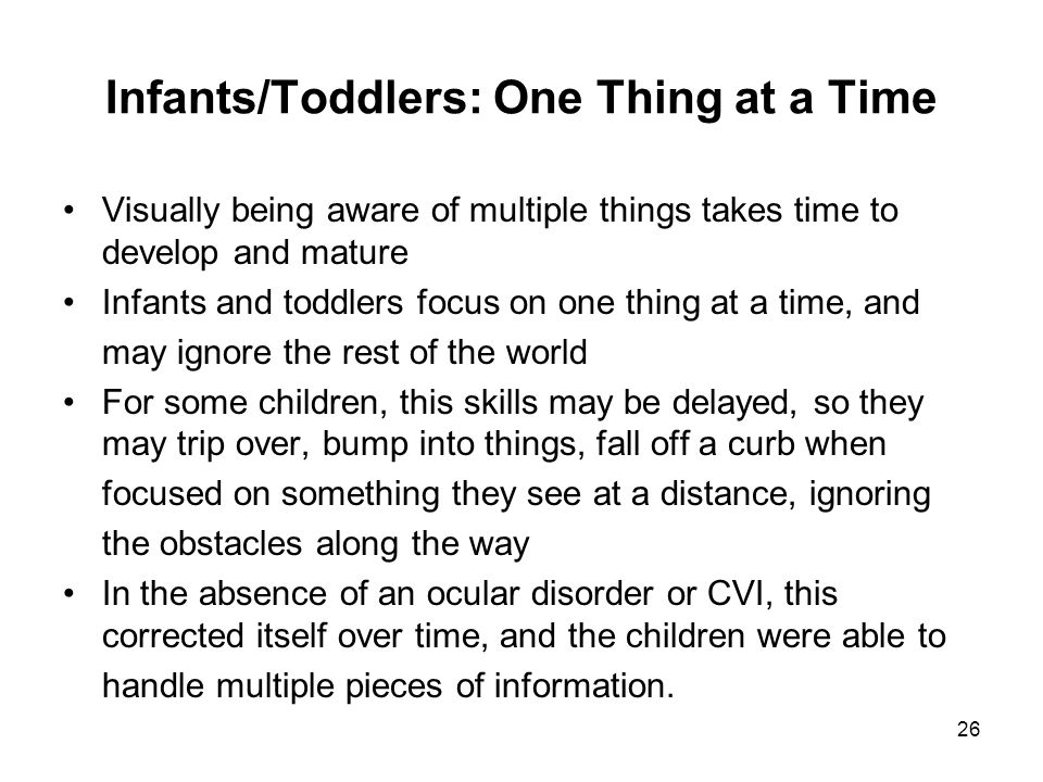 26 Infants/Toddlers: One Thing at a Time Visually being aware of multiple things takes time to develop and mature Infants and toddlers focus on one th
