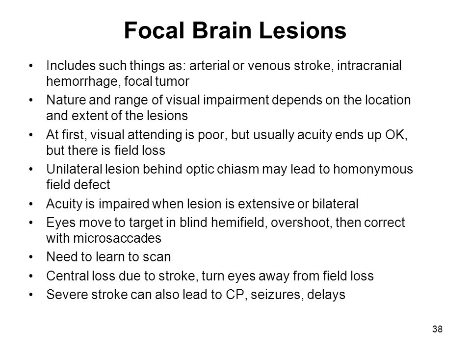 Focal Brain Lesions Includes such things as: arterial or venous stroke, intracranial hemorrhage, focal tumor Nature and range of visual impairment dep
