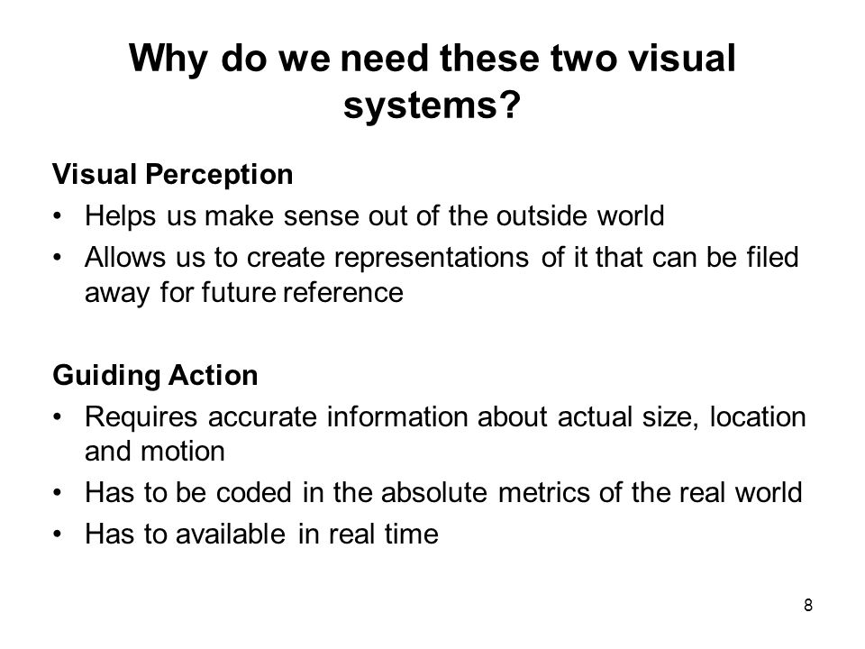 8 Why do we need these two visual systems? Visual Perception Helps us make sense out of the outside world Allows us to create representations of it th